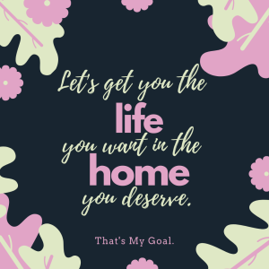 Let's Get you the life you want in the home you deserve.